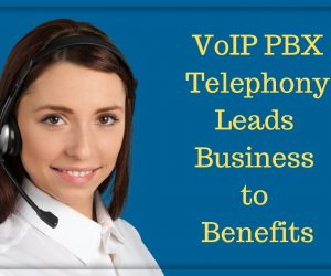 VoIP PBX Telephony Leads Business to Benefits
