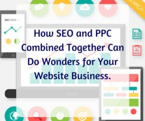 How SEO and PPC Combine Together Can Do Wonders for Your Website Business.