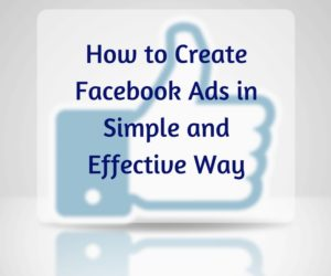 How to Create Facebook Ads in Simple and Effective Way