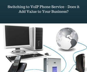 Switching to VoIP Phone Service – Does it Add Value to Your Business?
