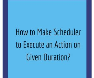 How to Make Scheduler to Execute an Action on Given Duration?