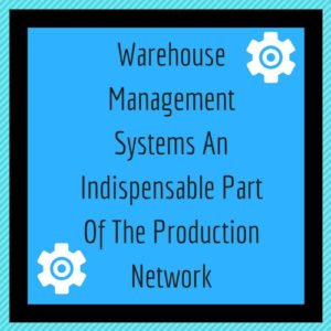 Read more about the article Warehouse Management Systems An Indispensable Part Of The Production Network