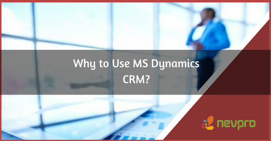 Why Use MS Dynamics CRM?